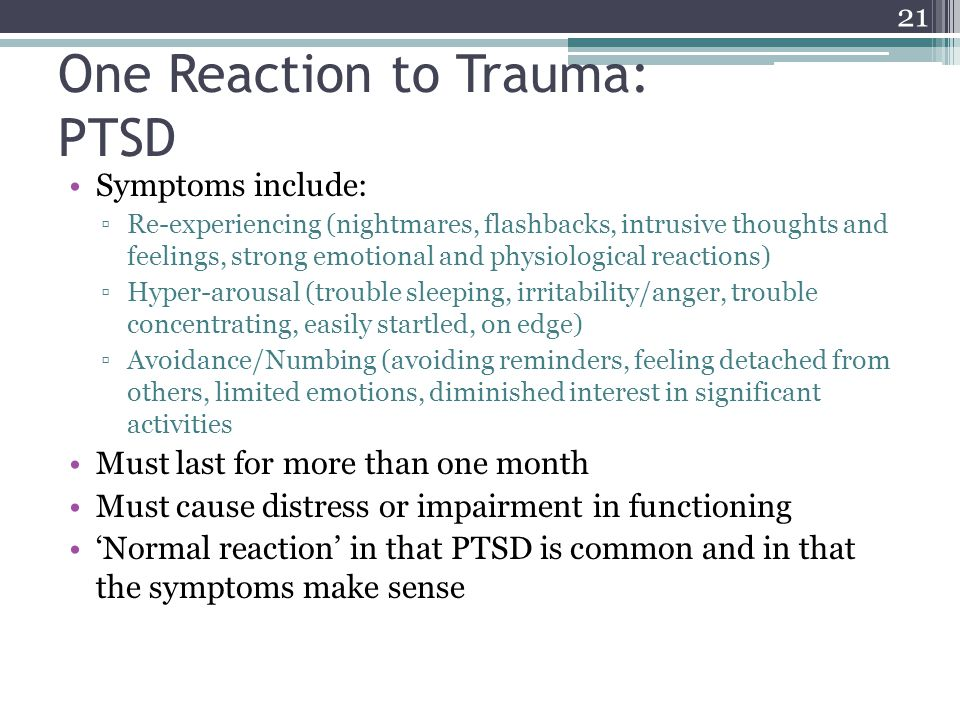 One Reaction to Trauma: PTSD Symptoms include: Re-experiencing (nightmares, flashbacks, intrusive thoughts and feelings, strong emotional and physiolo