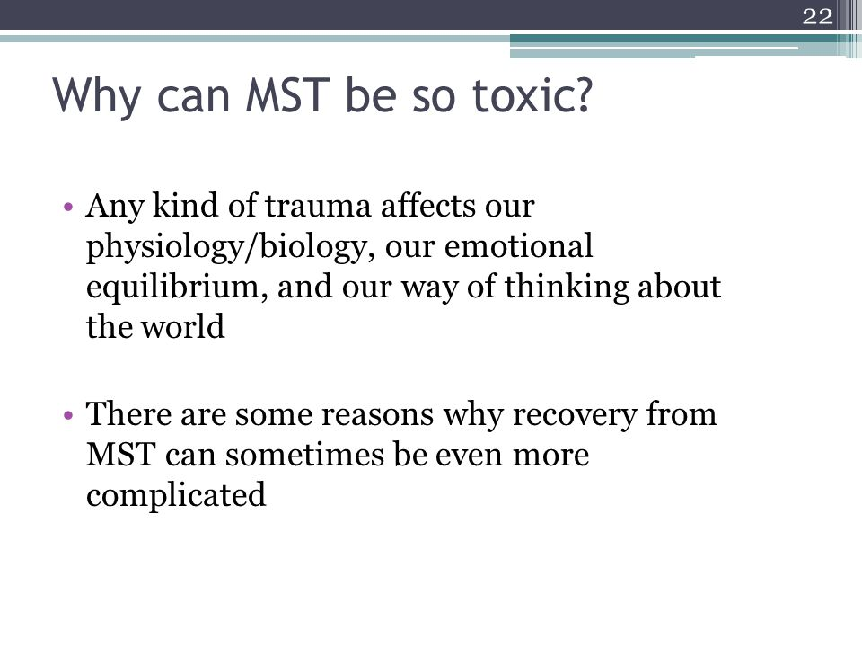 Why can MST be so toxic? Any kind of trauma affects our physiology/biology, our emotional equilibrium, and our way of thinking about the world There a