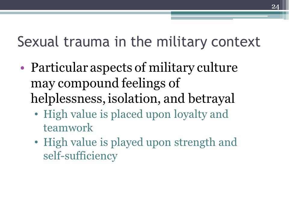 Sexual trauma in the military context Particular aspects of military culture may compound feelings of helplessness, isolation, and betrayal High value
