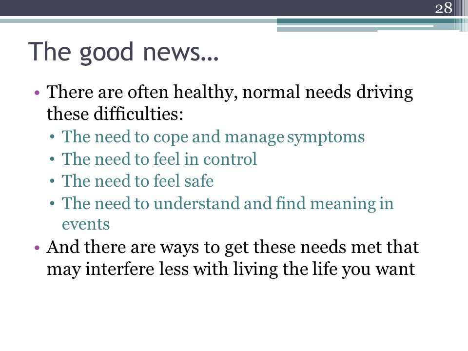 The good news… There are often healthy, normal needs driving these difficulties: The need to cope and manage symptoms The need to feel in control The