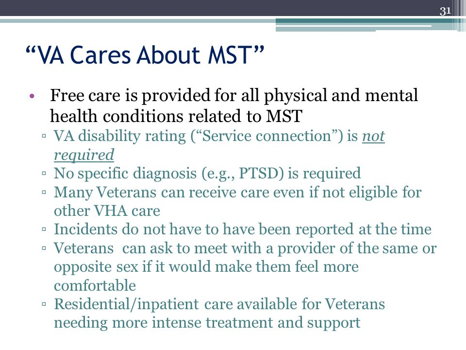 VA Cares About MST Free care is provided for all physical and mental health conditions related to MST VA disability rating (Service connection) is not