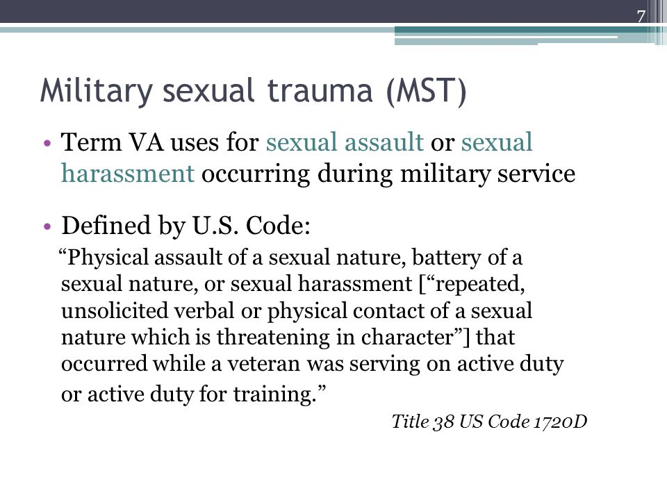 Military sexual trauma (MST) Term VA uses for sexual assault or sexual harassment occurring during military service Defined by U.S. Code: Physical ass
