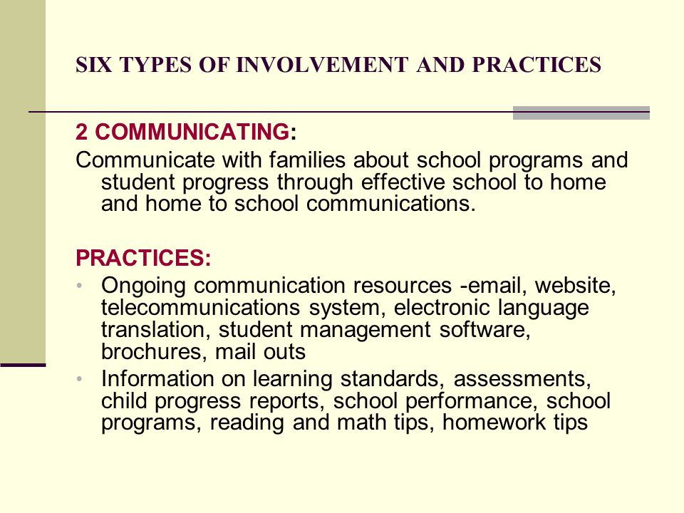 SIX TYPES OF INVOLVEMENT AND PRACTICES 2 COMMUNICATING: Communicate with families about school programs and student progress through effective school
