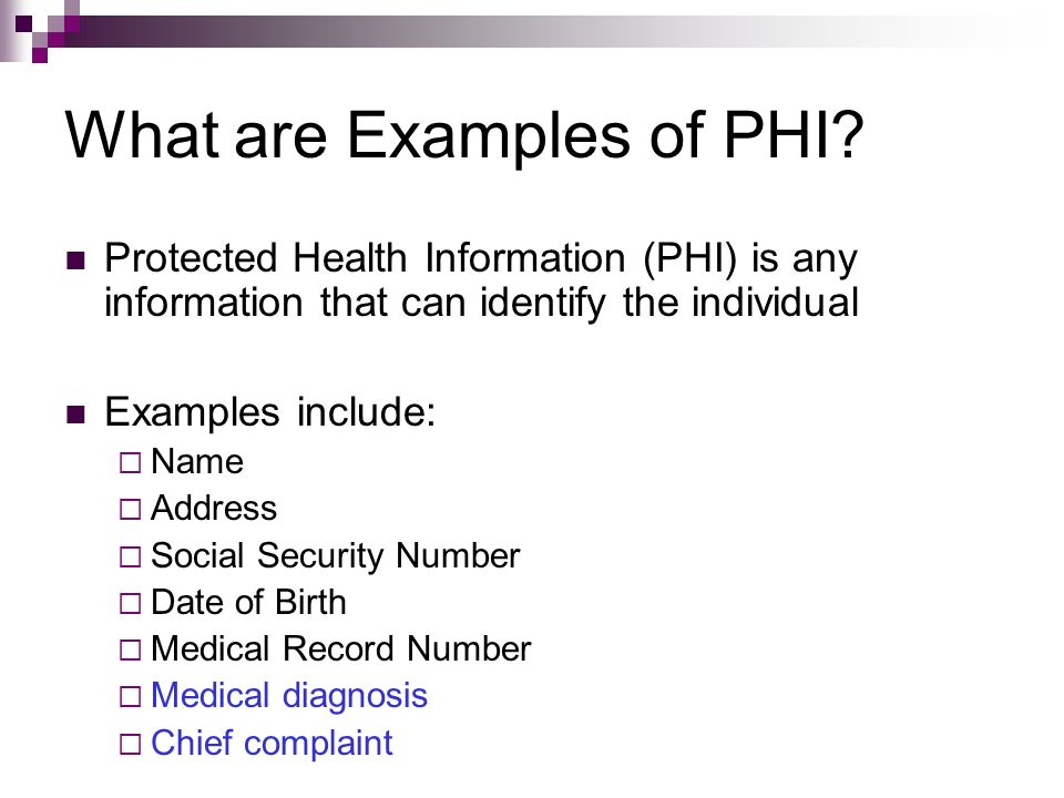 What are Examples of PHI? Protected Health Information (PHI) is any information that can identify the individual Examples include: Name Address Social
