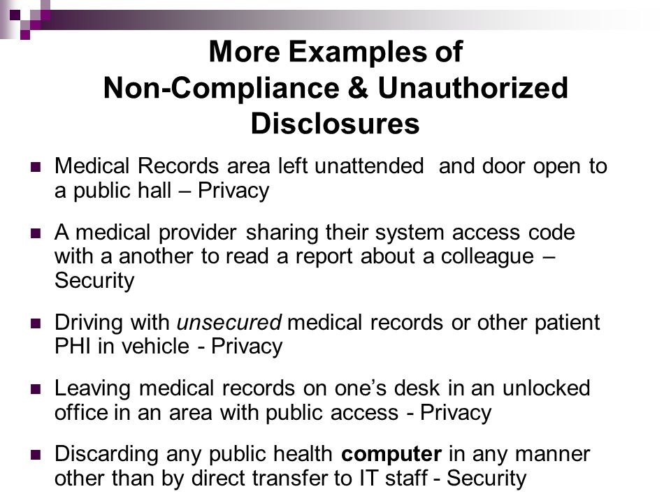 More Examples of Non-Compliance & Unauthorized Disclosures Medical Records area left unattended and door open to a public hall – Privacy A medical pro