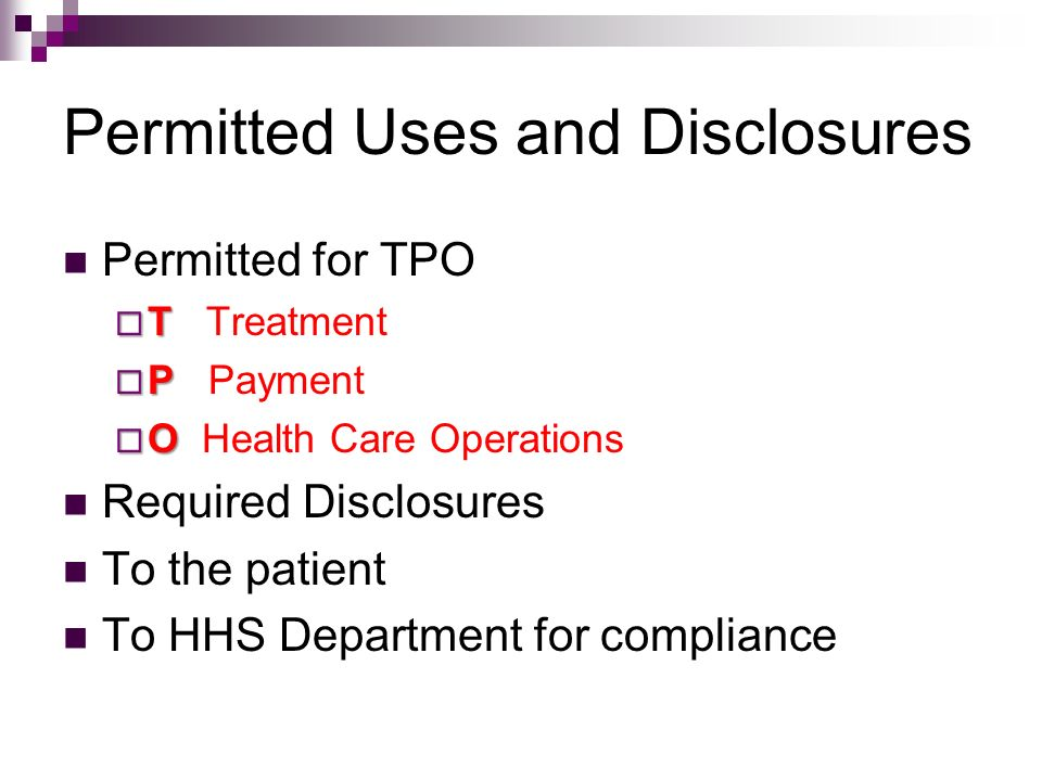 Permitted Uses and Disclosures Permitted for TPO T T Treatment P P Payment O O Health Care Operations Required Disclosures To the patient To HHS Depar
