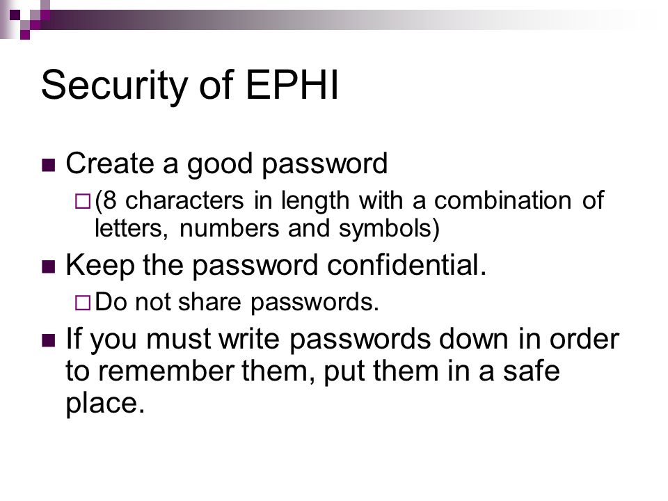 Security of EPHI Create a good password (8 characters in length with a combination of letters, numbers and symbols) Keep the password confidential. Do