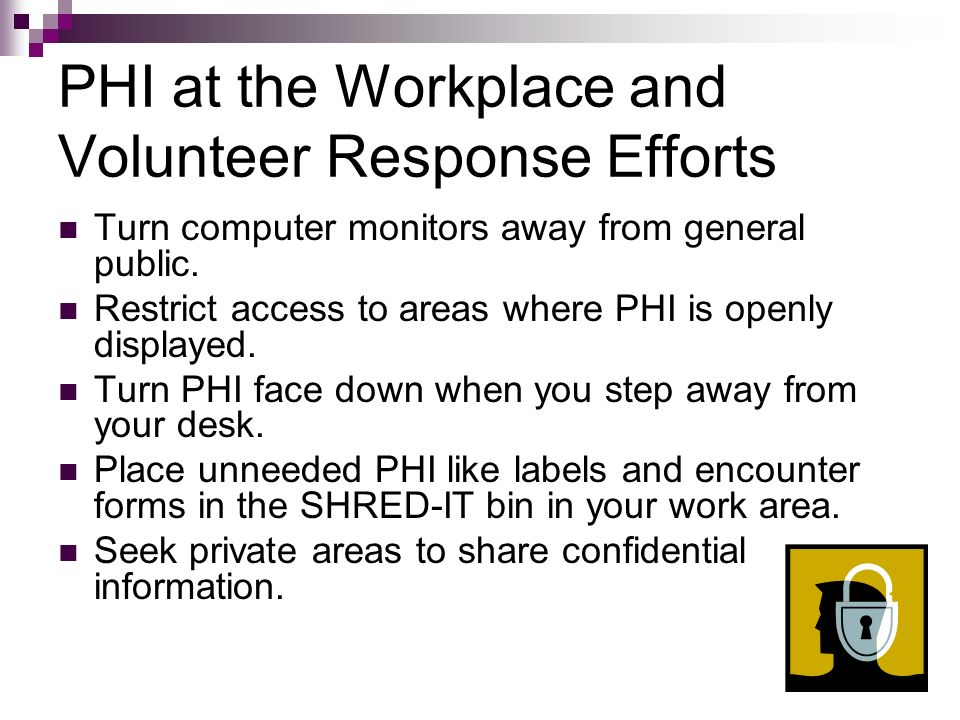 PHI at the Workplace and Volunteer Response Efforts Turn computer monitors away from general public. Restrict access to areas where PHI is openly disp