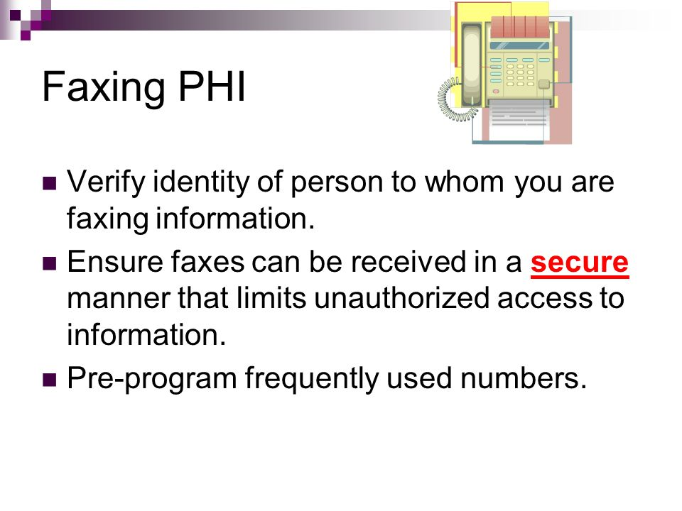 Faxing PHI Verify identity of person to whom you are faxing information. Ensure faxes can be received in a secure manner that limits unauthorized acce