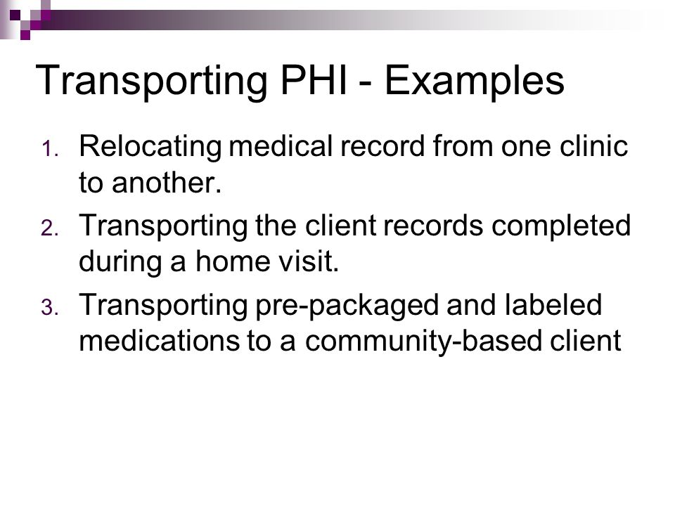 Transporting PHI - Examples 1. Relocating medical record from one clinic to another. 2. Transporting the client records completed during a home visit.