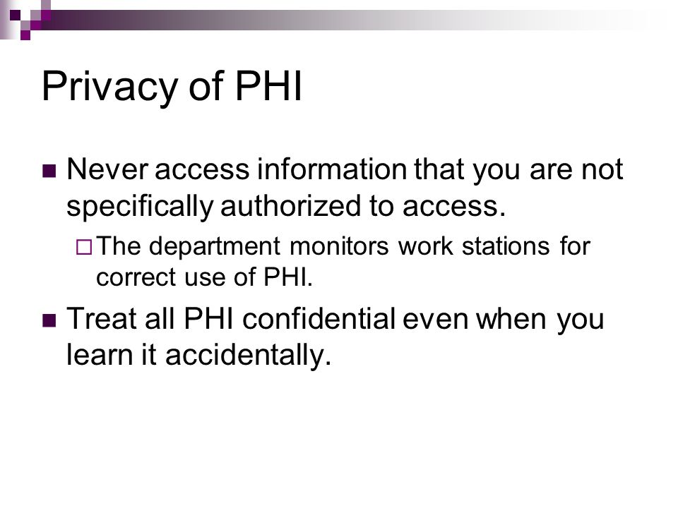 Privacy of PHI Never access information that you are not specifically authorized to access. The department monitors work stations for correct use of P