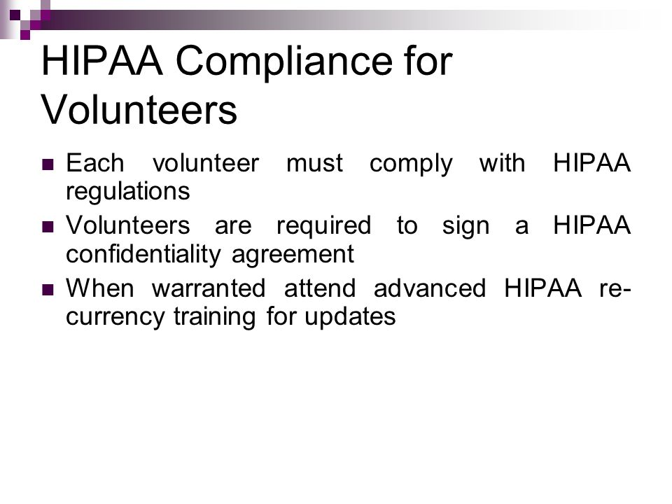 HIPAA Compliance for Volunteers Each volunteer must comply with HIPAA regulations Volunteers are required to sign a HIPAA confidentiality agreement Wh
