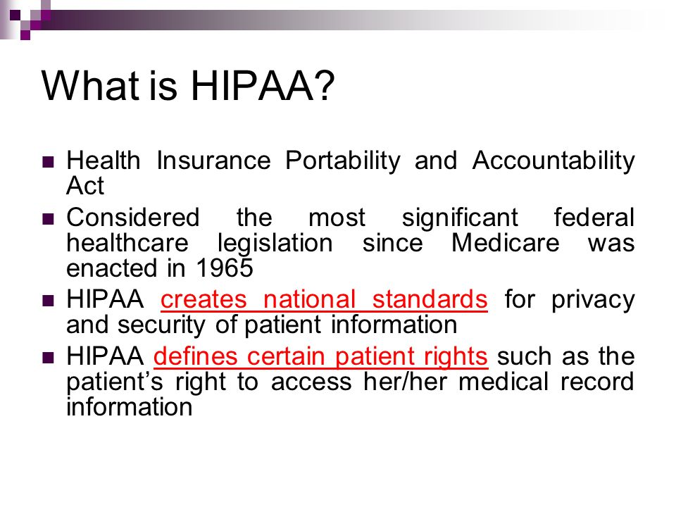 What is HIPAA? Health Insurance Portability and Accountability Act Considered the most significant federal healthcare legislation since Medicare was e