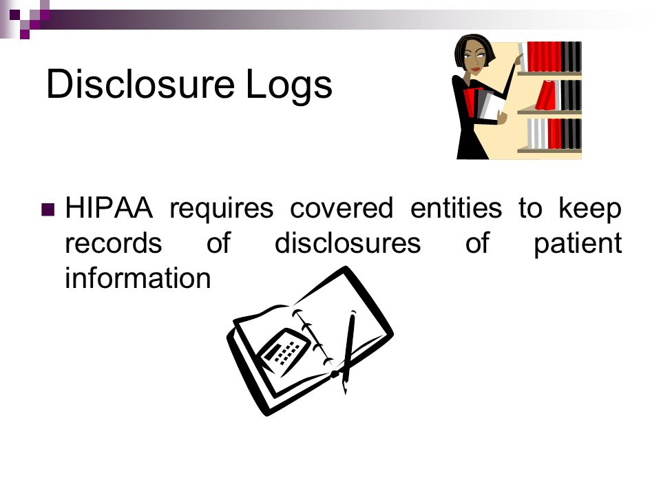 Disclosure Logs HIPAA requires covered entities to keep records of disclosures of patient information