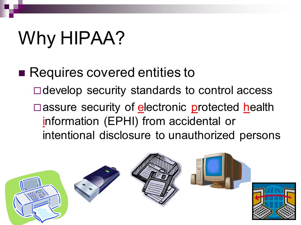 Why HIPAA? Requires covered entities to develop security standards to control access assure security of electronic protected health information (EPHI)