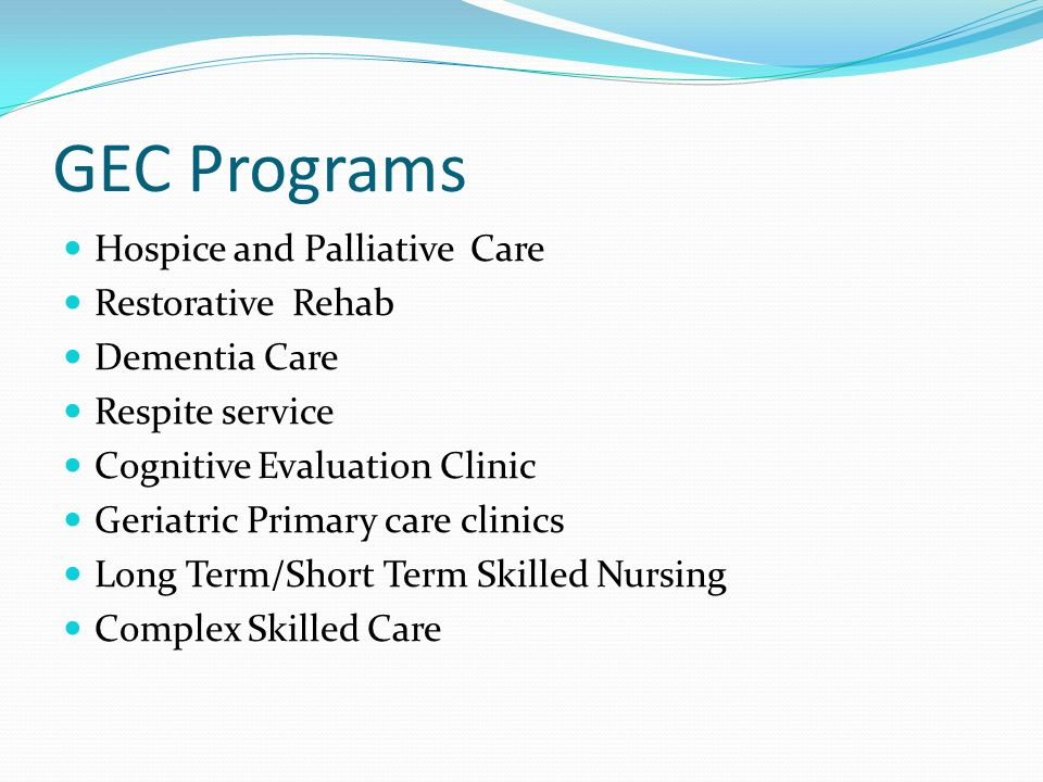 GEC Programs Hospice and Palliative Care Restorative Rehab Dementia Care Respite service Cognitive Evaluation Clinic Geriatric Primary care clinics Lo