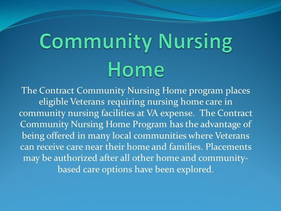 The Contract Community Nursing Home program places eligible Veterans requiring nursing home care in community nursing facilities at VA expense. The Co