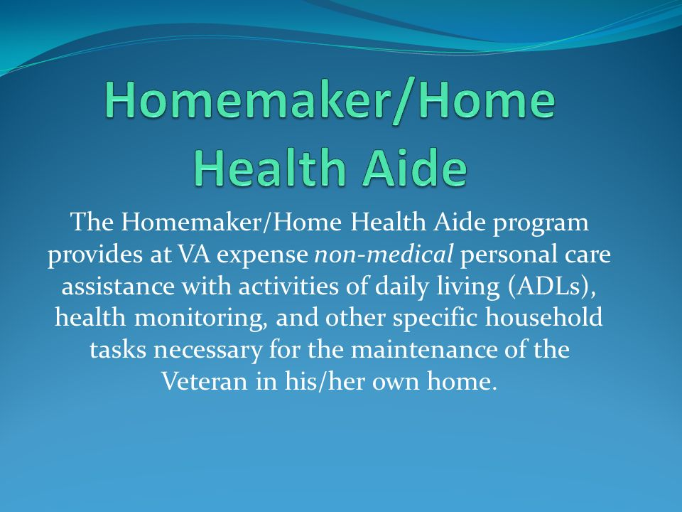 The Homemaker/Home Health Aide program provides at VA expense non-medical personal care assistance with activities of daily living (ADLs), health moni