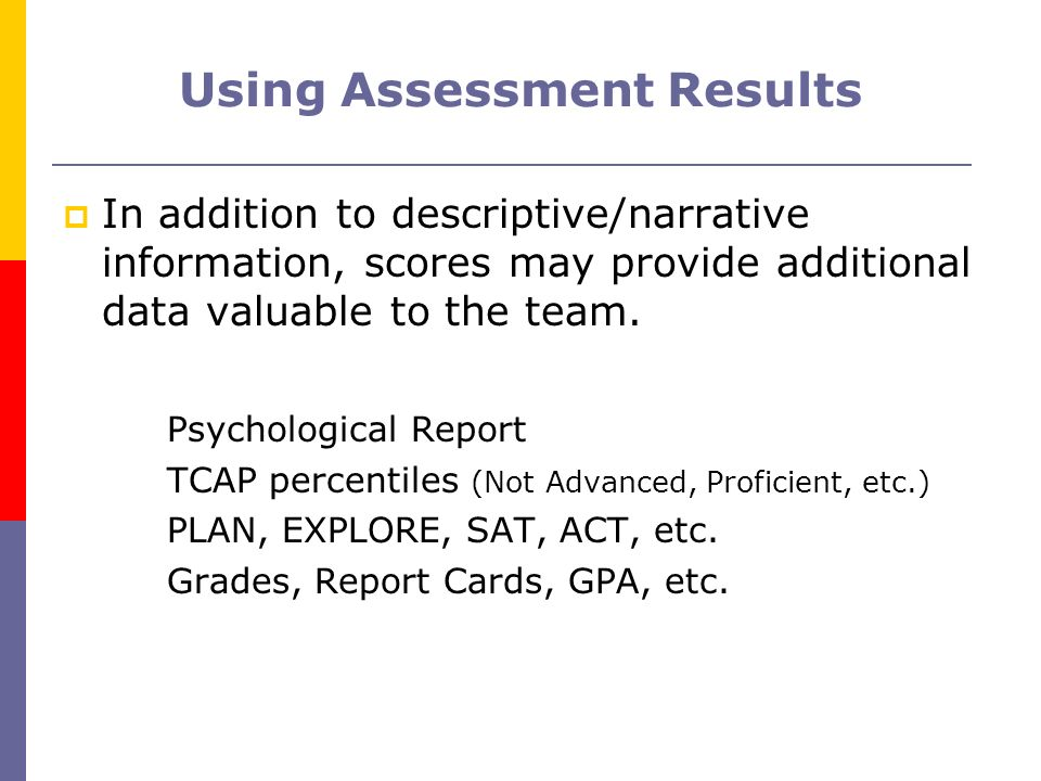 Using Assessment Results In addition to descriptive/narrative information, scores may provide additional data valuable to the team. Psychological Repo