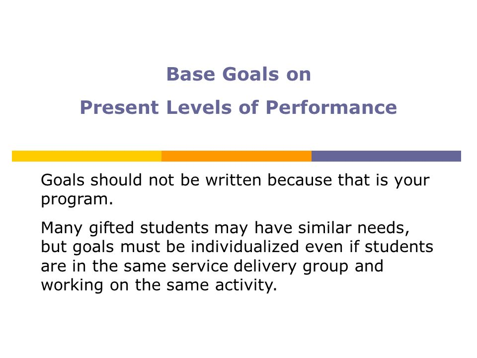 Base Goals on Present Levels of Performance Goals should not be written because that is your program. Many gifted students may have similar needs, but