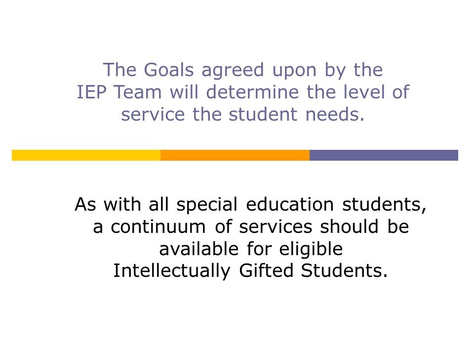 As with all special education students, a continuum of services should be available for eligible Intellectually Gifted Students. The Goals agreed upon