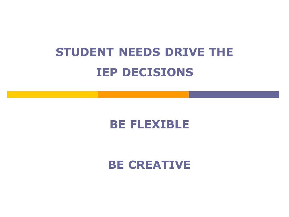 STUDENT NEEDS DRIVE THE IEP DECISIONS BE FLEXIBLE BE CREATIVE