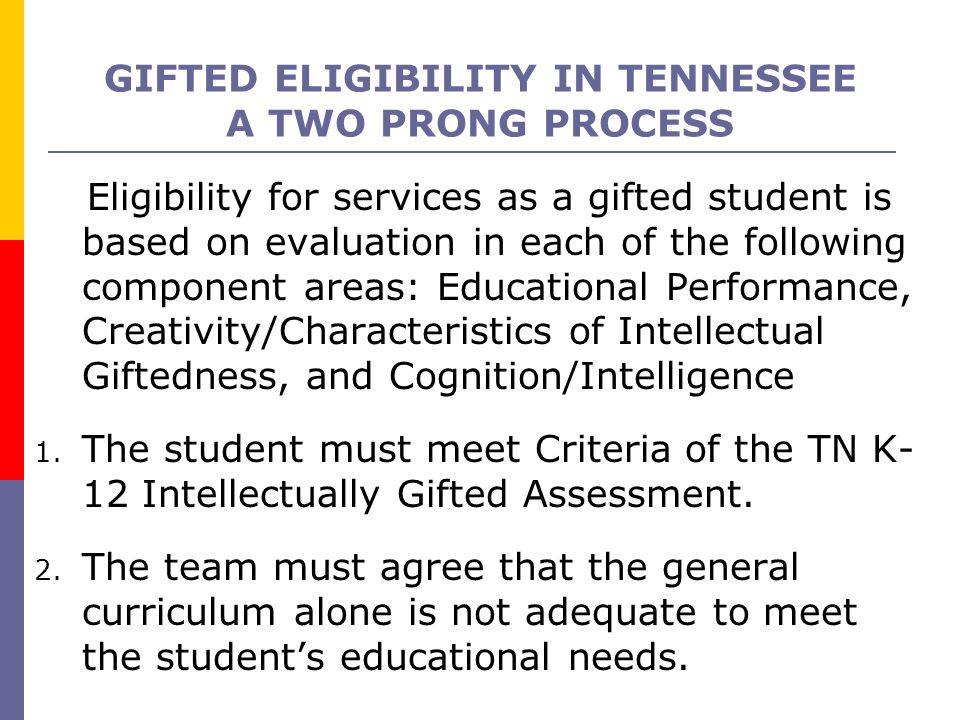GIFTED ELIGIBILITY IN TENNESSEE A TWO PRONG PROCESS Eligibility for services as a gifted student is based on evaluation in each of the following compo
