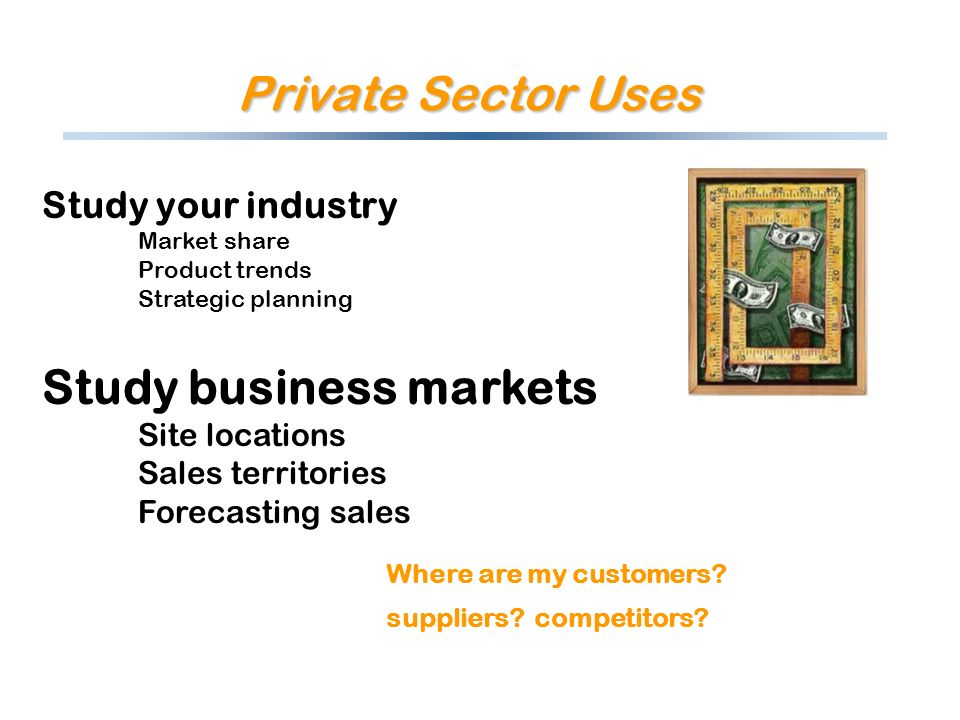 Private Sector Uses Study your industry Market share Product trends Strategic planning Study business markets Site locations Sales territories Forecasting sales Where are my customers.