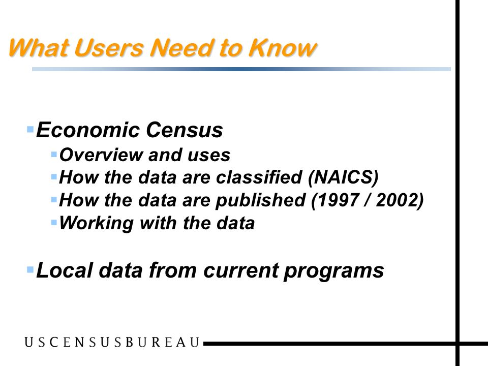 2 What Users Need to Know Economic Census Overview and uses How the data are classified (NAICS) How the data are published (1997 / 2002) Working with the data Local data from current programs