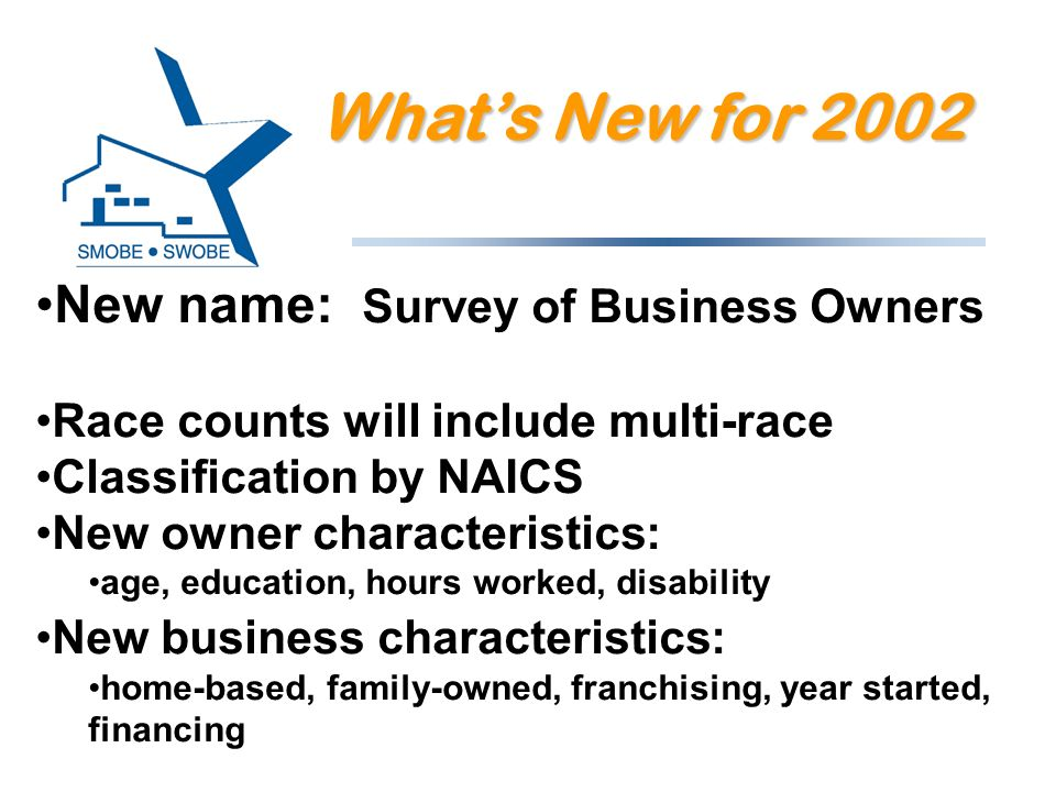 New name: Survey of Business Owners Race counts will include multi-race Classification by NAICS New owner characteristics: age, education, hours worke