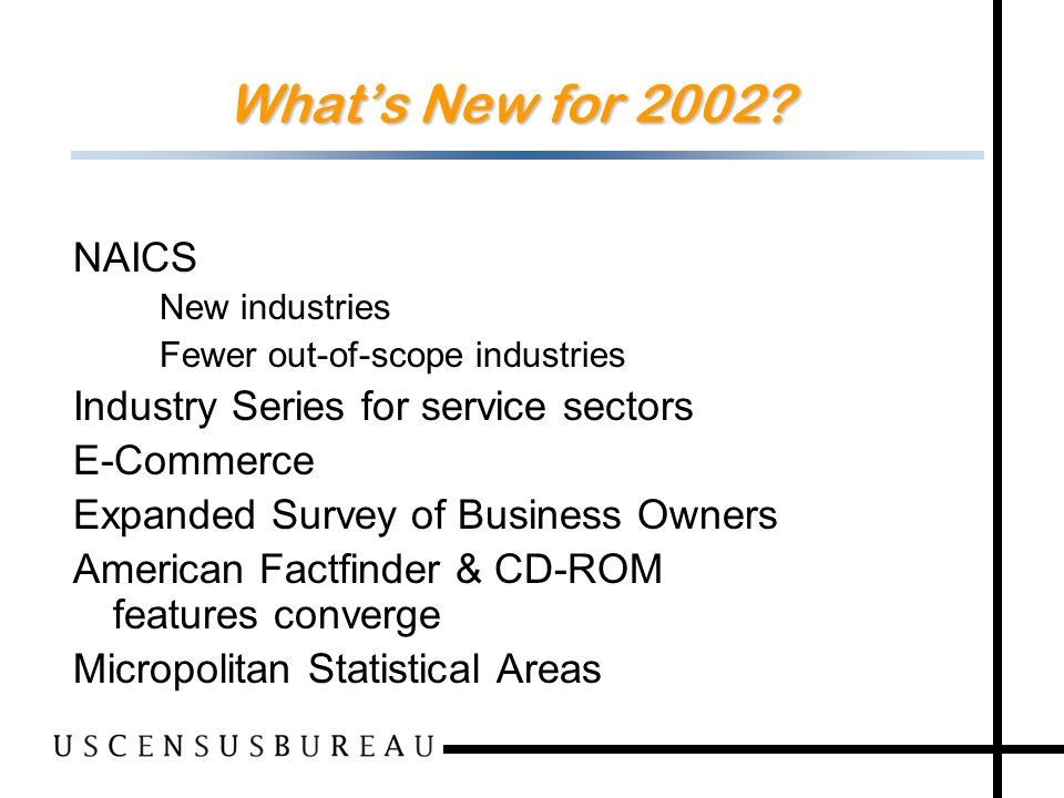 72 Whats New for 2002? NAICS –New industries –Fewer out-of-scope industries Industry Series for service sectors E-Commerce Expanded Survey of Business