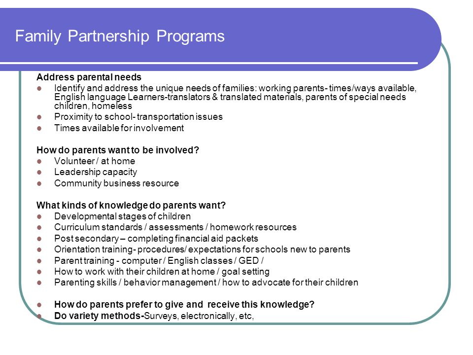 Family Partnership Programs Address parental needs Identify and address the unique needs of families: working parents- times/ways available, English l