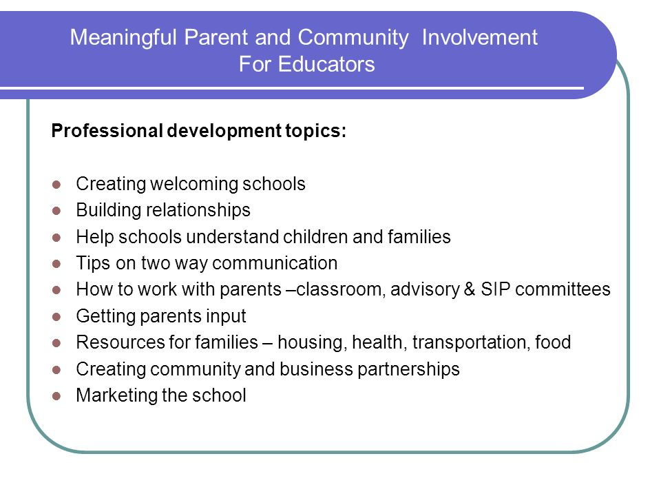 Meaningful Parent and Community Involvement For Educators Professional development topics: Creating welcoming schools Building relationships Help scho