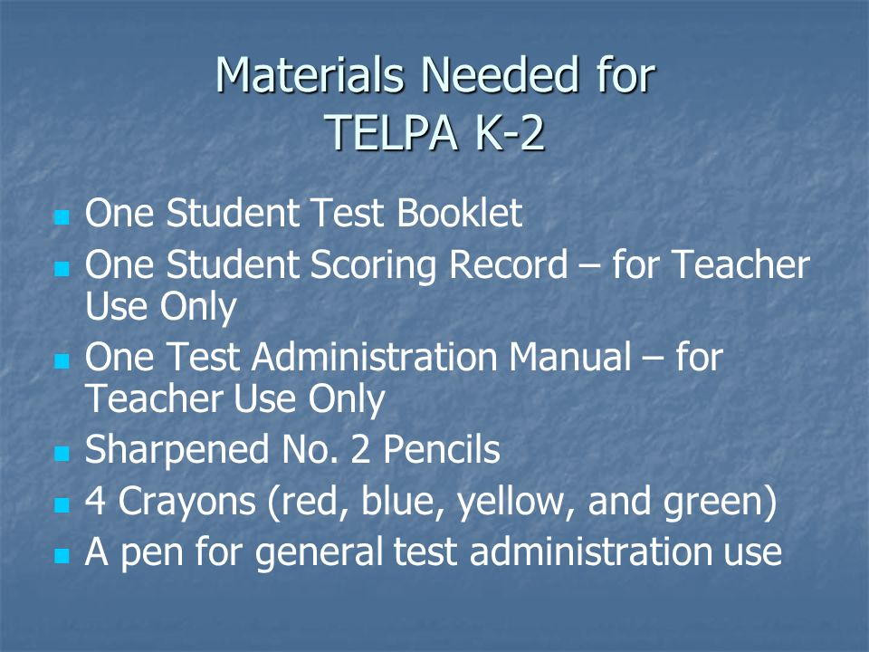 Materials Needed for TELPA K-2 One Student Test Booklet One Student Scoring Record – for Teacher Use Only One Test Administration Manual – for Teacher