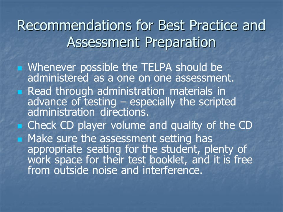 Recommendations for Best Practice and Assessment Preparation Whenever possible the TELPA should be administered as a one on one assessment. Read throu