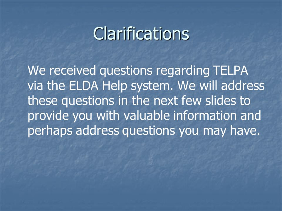 Clarifications We received questions regarding TELPA via the ELDA Help system. We will address these questions in the next few slides to provide you w