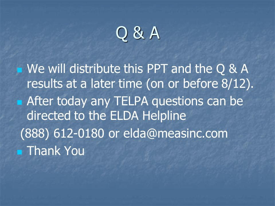 Q & A We will distribute this PPT and the Q & A results at a later time (on or before 8/12). After today any TELPA questions can be directed to the EL
