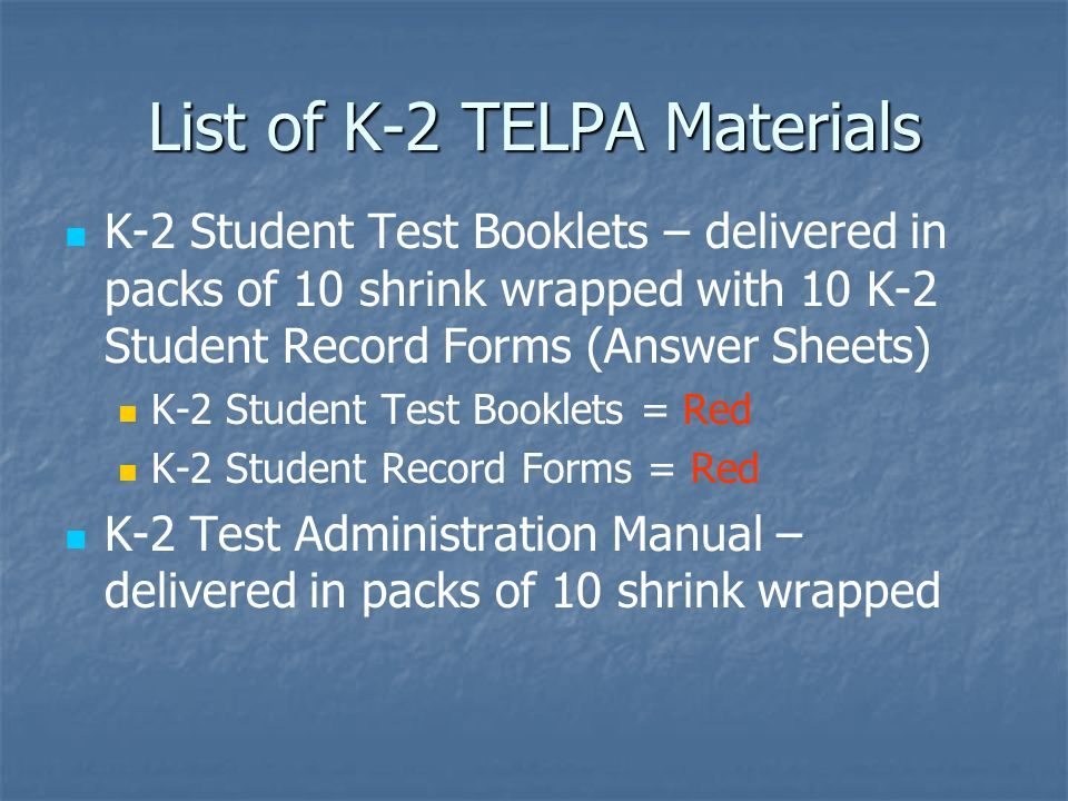 List of K-2 TELPA Materials K-2 Student Test Booklets – delivered in packs of 10 shrink wrapped with 10 K-2 Student Record Forms (Answer Sheets) K-2 S