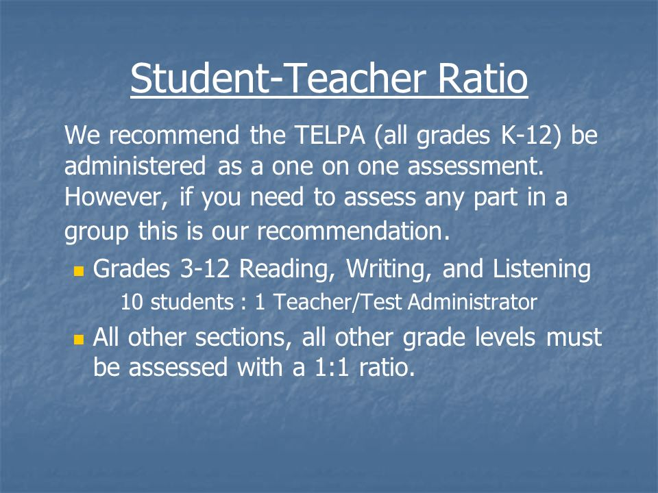Student-Teacher Ratio We recommend the TELPA (all grades K-12) be administered as a one on one assessment. However, if you need to assess any part in