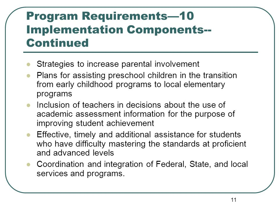11 Program Requirements10 Implementation Components-- Continued Strategies to increase parental involvement Plans for assisting preschool children in the transition from early childhood programs to local elementary programs Inclusion of teachers in decisions about the use of academic assessment information for the purpose of improving student achievement Effective, timely and additional assistance for students who have difficulty mastering the standards at proficient and advanced levels Coordination and integration of Federal, State, and local services and programs.