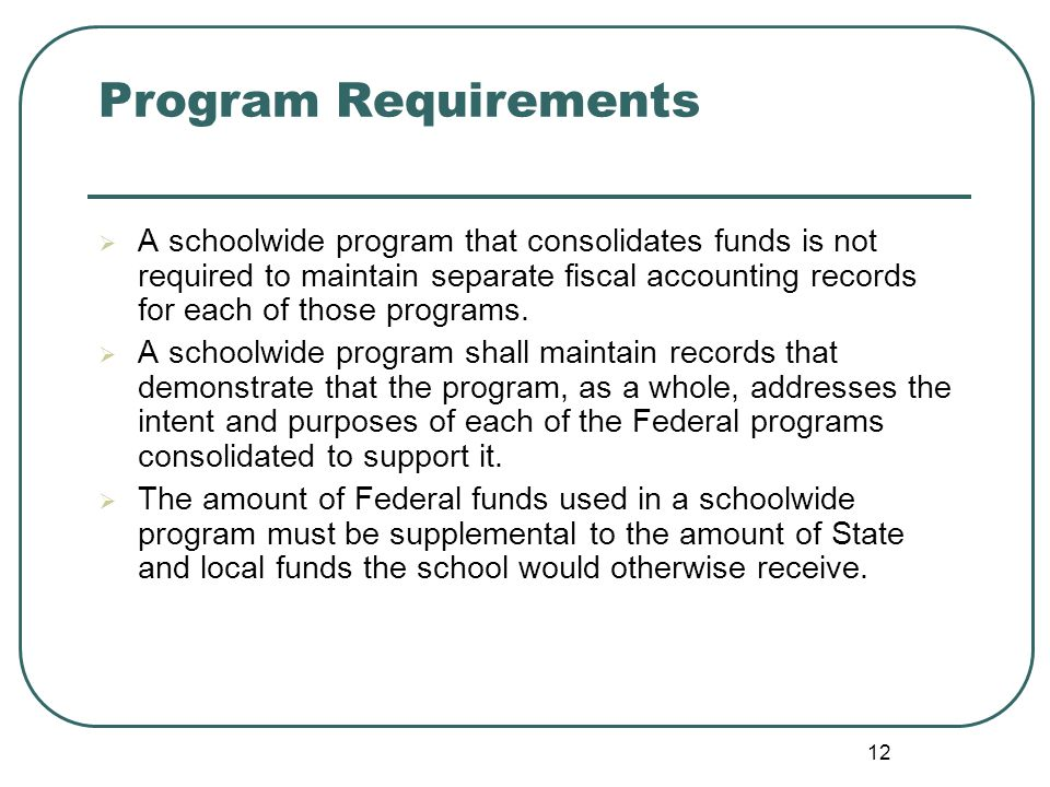 12 Program Requirements A schoolwide program that consolidates funds is not required to maintain separate fiscal accounting records for each of those programs.
