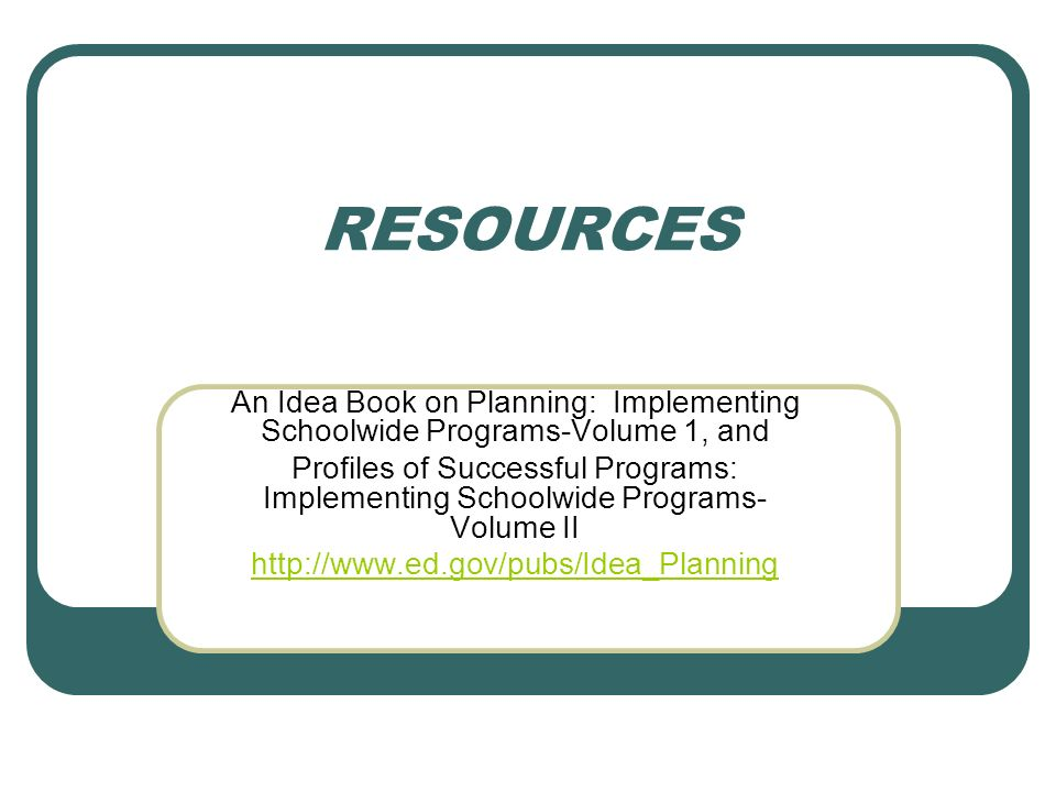 RESOURCES An Idea Book on Planning: Implementing Schoolwide Programs-Volume 1, and Profiles of Successful Programs: Implementing Schoolwide Programs- Volume II