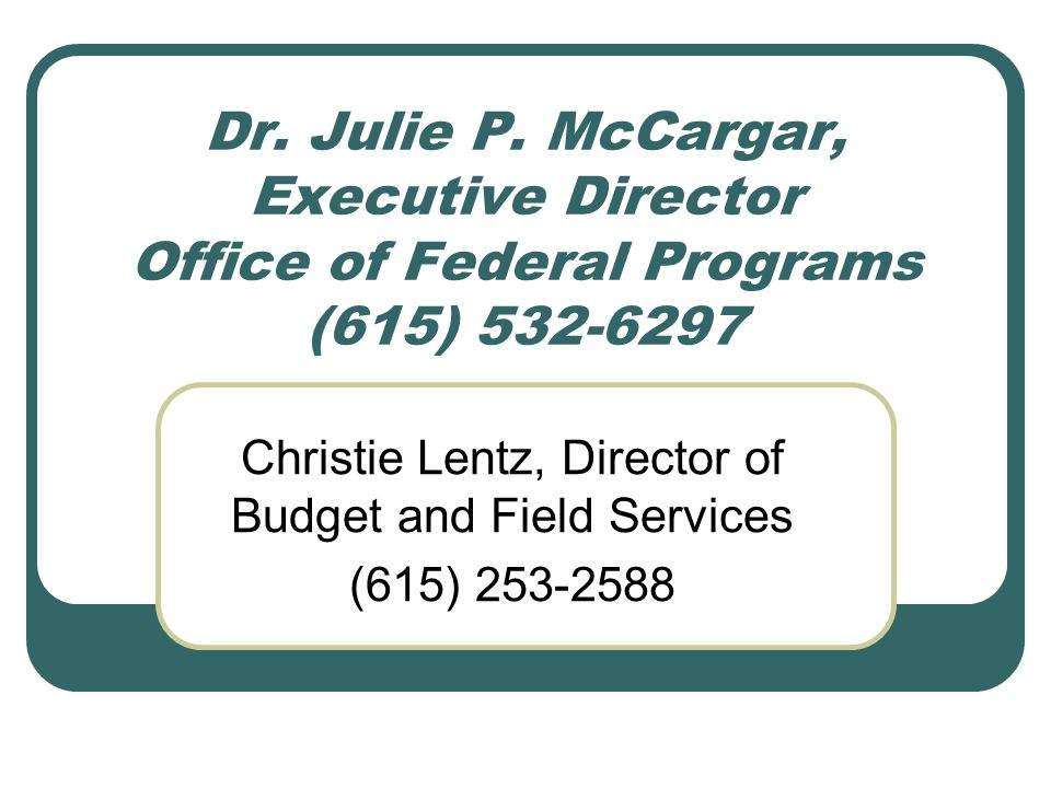 Dr. Julie P. McCargar, Executive Director Office of Federal Programs (615) 532-6297 Christie Lentz, Director of Budget and Field Services (615) 253-25