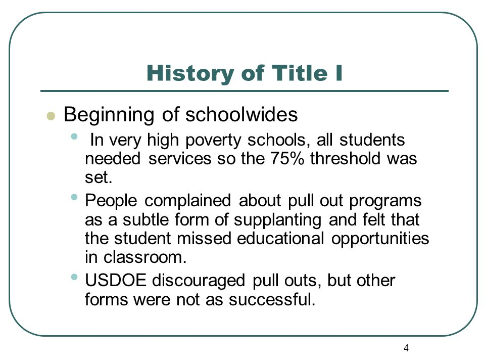4 History of Title I Beginning of schoolwides In very high poverty schools, all students needed services so the 75% threshold was set.