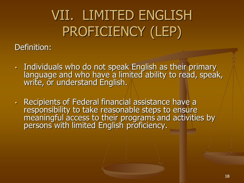 18 VII. LIMITED ENGLISH PROFICIENCY (LEP) Definition: Individuals who do not speak English as their primary language and who have a limited ability to
