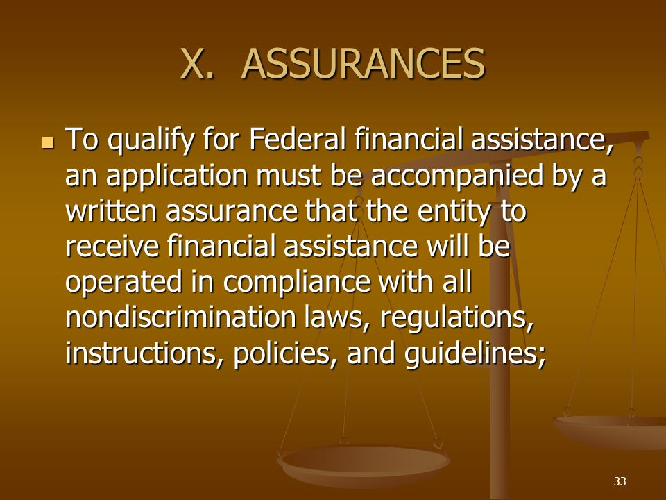 33 X. ASSURANCES To qualify for Federal financial assistance, an application must be accompanied by a written assurance that the entity to receive fin