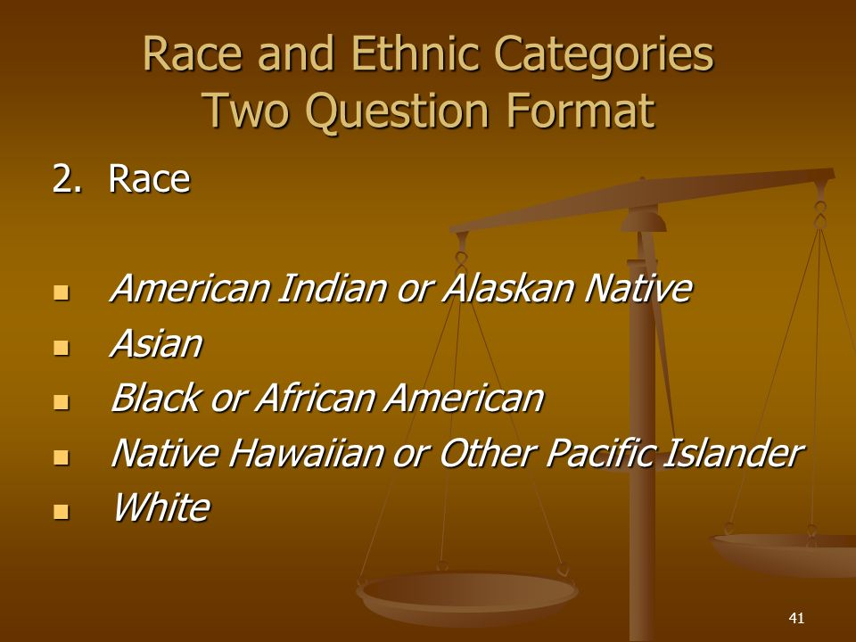 41 Race and Ethnic Categories Two Question Format 2. Race American Indian or Alaskan Native American Indian or Alaskan Native Asian Asian Black or Afr