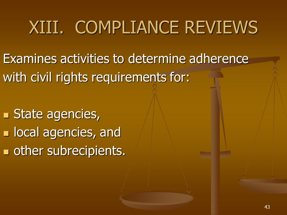 43 XIII. COMPLIANCE REVIEWS Examines activities to determine adherence with civil rights requirements for: State agencies, State agencies, local agenc