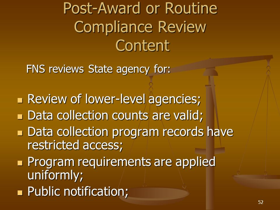 52 Post-Award or Routine Compliance Review Content FNS reviews State agency for: FNS reviews State agency for: Review of lower-level agencies; Review