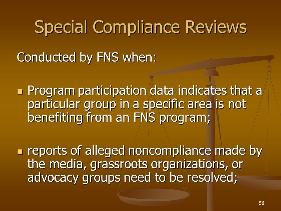 56 Special Compliance Reviews Conducted by FNS when: Program participation data indicates that a particular group in a specific area is not benefiting